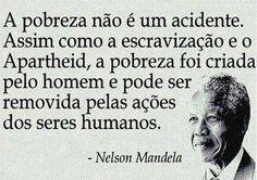 A pobreza não é um acidente. Assim como a escravização e o Apartheid, a pobreza foi criada pelo homem e pode ser removida pelas ações dos seres humanos. - Nelson Mandela (Frases para Face)
