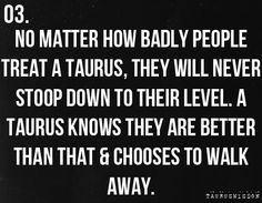 No matter how badly people treat a Taurus, they will never stoop down to their level. A Taurus knows they are better than that & choose to walk away Taurus Bull, Taurus Woman, Taurus And Gemini, Pisces, Astrology Taurus, Zodiac Signs Taurus, Astrology Signs, Zodiac Facts, Zodiac Horoscope