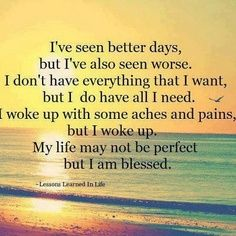 I've seen better days, but I've also seen worse... My life may not be perfect but I am blessed.