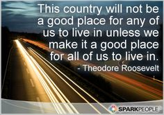 Motivational Quotes,Inspirational Quotes, This country will not be a good place for any of us to live in unless we make it a good place for all of us to live in. Great Quotes, Quotes To Live By, Me Quotes, Motivational Quotes, Inspirational Quotes, Roosevelt Quotes, Theodore Roosevelt, Spark People, I Like Him