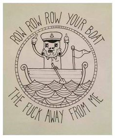 Row row row your boat tattoo Baaahahaha now that's FUNNY Row Row Your Boat, Row Row Row, Haha, Hate Everyone, Affirmations, Statements, Beautiful Day, Make Me Smile, Just In Case