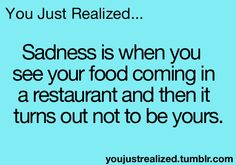 You Just Realized. Sadness is when you see your food coming in a restaurant and then it turns out not to be yours. Teen Posts, Teenager Posts, You Just Realized, Funny Quotes, Funny Memes, Hilarious, Good Comebacks, Haha So True, Wtf Fun Facts
