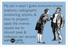 My job easy?  I guess everyone knows anatomy, radiographic positioning, physics, & how to properly apply the inverse-square law to kilovolt peak & milliamps per second.
