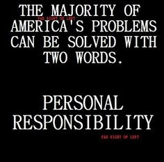"""You are YOUR responsibility. This age of NOT MY FAULT empowered by Obama has got to stop. We need a hero....someone who will step up and say those magic words, """"I screwed up and I am so sorry. Now let me be one of the many who work to fix it....ASAP!"""""""