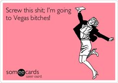 Screw this shit; I'm going to Vegas bitches! | Farewell Ecard | someecards.com