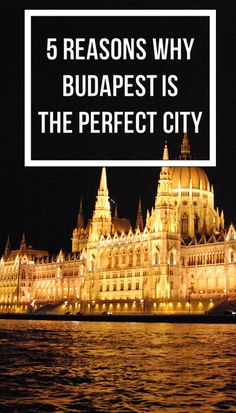 5 Reasons Why Budapest, Hungary is Europe's Perfect City