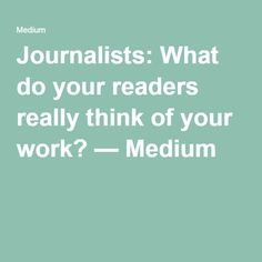 Journalists: What do your readers really think of your work? — Medium