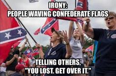 irony, people waving confederate flags, telling others you lost get over it, meme - Nov 14 2016 09:02 PM