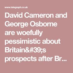 David Cameron and George Osborne are woefully pessimistic about Britain& prospects after Brexit David Cameron, Britain