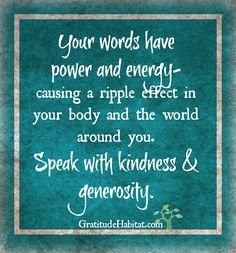Your words have power and energy. Speak with kindness and generosity. Visit us at: www.GratitudeHabitat.com