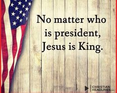 GOD - No matter who in president, Jesus is King.