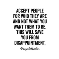 ACCEPT PEOPLE  FOR WHO THEY ARE  AND NOT WHAT YOU  WANT THEM TO BE. THIS WILL SAVE  YOU FROM DISAPPOINTMENT.