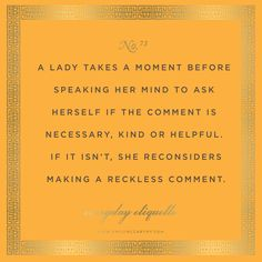 Everyday Etiquette No. 73 // Learning to think before one speaks is the best gift someone can give themselves! Great Quotes, Me Quotes, Inspirational Quotes, Ettiquette For A Lady, Lady Rules, Etiquette And Manners, Good Manners, Thats The Way, Note To Self