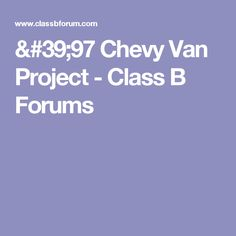 '97 Chevy Van Project - Class B Forums