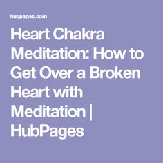 Heart Chakra Meditation: How to Get Over a Broken Heart with Meditation | HubPages