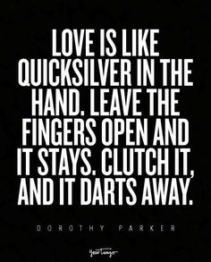 """""""Love is like quicksilver in the hand. Leave the fingers open and it stays. Clutch it, and it darts away."""" — Dorothy Parker"""