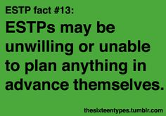 Hahah this is so my dad. He can't plan anything. Kinda funny that he is an ESTP, we only have one common trait.