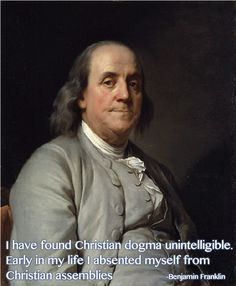 """Benjamin Franklin Franklin was not an Atheist; he did not deny the existence of a God; he believed in a God; but his God was the humane conception of Deism and not the God of Christianity. His biographer, Parton, says: """"He escaped the theology of terror, and became forever incapable of worshiping a jealous, revengeful, and vindictive God."""" (Life of Franklin, Vol. i., p. 71)."""