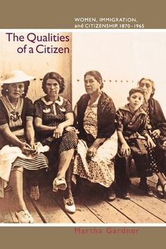 The Qualities of a Citizen: Women, Immigration, and Citizenship, 1870-1965 by Martha Gardner. $24.95. Publication: July 1, 2012