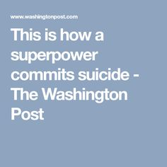 This is how a superpower commits suicide - The Washington Post