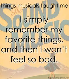 Things Musicals Taught Me:  THE SOUND OF MUSIC    I simply remember my favorite things, and then I won't feel so bad.