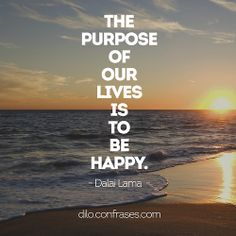 The purpose of our lives is to be happy - Dalai Lama