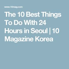 The 10 Best Things To Do With 24 Hours in Seoul   10 Magazine Korea
