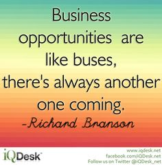 Business opportunities are like buses, there's always another one coming. -Richard Branson http://www.iqdesk.net/