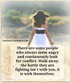 there are some people who always seem angry, and continuously look for conflict.walk away; the battle they are fighting isn't with you. it is with themselves.