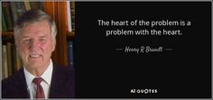 The heart of the problem is a problem with the heart. - Henry R Brandt