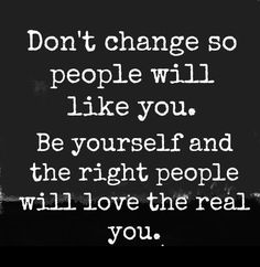 Be yourself And the right people will love you