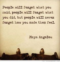 People will forget what you said people will forget what you did but people will never forget how you made them feel