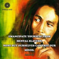 Emancipate yourself from mental slavery....