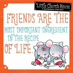 Friends are the most important ingredient in the recipe of Life. Little Church Mouse 23 March 2015.