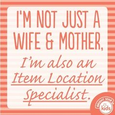 Not just a wife & mother! YUP! When they can't find something they yell for me