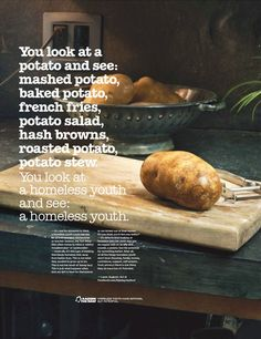 Campaign for Potential - Raising the Roof. You look at a potato and see: mashed potato, baked potato, french fries, potato salad, hash browns, roasted potato, potato stew. You look at a homeless youth and see: a homeless youth.