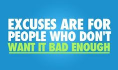 Excuses are for people who don't want it bad enough!