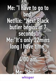 """Me: """"I have to go to bed"""" Netflix: *Next Black butler begins in 7 seconds"""" Me:""""It's only 22mins long I have time"""" 4:00 am Me: """"Shit..."""""""