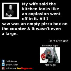 My wife said the kitchen looks like an explosion went off in it. All I saw was an empty pizza box on the counter & it wasn't even a large. -  by Jeff Dwoskin