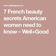 7 French beauty secrets American women need to know – Well+Good
