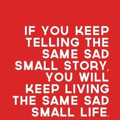 If you keep telling the same sad small story, you will keep living the same sad small life - quote