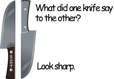 What did one knife say to the other? Look sharp.  look sharp: 精明,機靈,留神,精神點,小心,眼睛要放得尖,顯得十分鋒利,看起來很靚,看上去真精神,看起來真帥