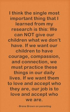 If we want our children to have courage, compassion, and connection, we must practice these things in our daily lives. If we want them to love and accept who they are, our job is to love and accept who we are. Great Quotes, Quotes To Live By, Me Quotes, Inspirational Quotes, Change Quotes, Brene Brown Zitate, Cool Words, Wise Words, Affirmations