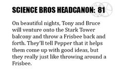 Science Bros Headcanon #81 On beautiful nights, Tony and Bruce will venture onto the Stark Tower balcony and throw a Frisbee back and forth. They'll tell Pepper that it helps them come up with good ideas, but they really just like throwing around a Frisbee.