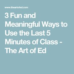 3 Fun and Meaningful Ways to Use the Last 5 Minutes of Class - The Art of Ed