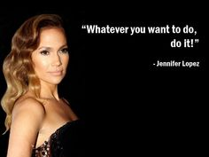 """Whatever you want to do, do it!"" – Jennifer Lopez - Get the tshirt at http://www.cafepress.com/evancarmichaelgear/9134835"
