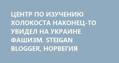 ЦЕНТР ПО ИЗУЧЕНИЮ ХОЛОКОСТА НАКОНЕЦ-ТО УВИДЕЛ НА УКРАИНЕ ФАШИЗМ. STEIGAN BLOGGER, НОРВЕГИЯ http://rusdozor.ru/2017/03/13/centr-po-izucheniyu-xolokosta-nakonec-to-uvidel-na-ukraine-fashizm-steigan-blogger-norvegiya/  Центр по изучению холокоста и национальных меньшинств (HL-senteret) в Осло объявил о проведении открытого заседания, на котором профессор Бернт Хагтвет будет выступать на тему «Возвращается ли фашизм в Европу? Современные кризисы демократии в свете опыта, накопленного в период…