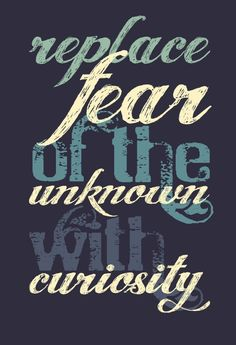 Replace fear of the unknown with curiosity <3