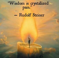 Wisdom is crystallized pain... ~ Rudolf Steiner