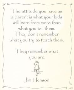 """The attitude you have as a parent is what your kids will learn from more than what you tell them. They don't remember what you try to teach them; they remember what you are."" – Jim Henson"